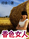香色女人最新章节列表,香色女人全文阅读